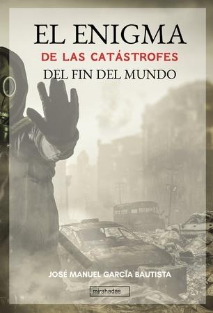 Enigma de las catástrofes del fin del mundo, El - José Manuel García  Bautista - comprar libro 9788418297236 - Cervantes