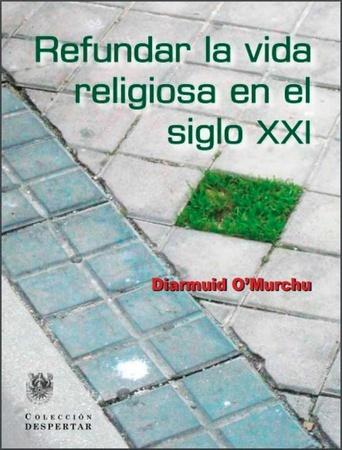 Refundar la vida religiosa en el siglo XXi - Diarmuid O'Murchu ...